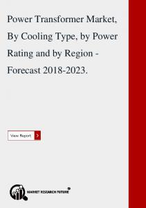 Power Transformer Market, By Cooling Type, by Power Rating and by Region - Forecast 2018-2023.
